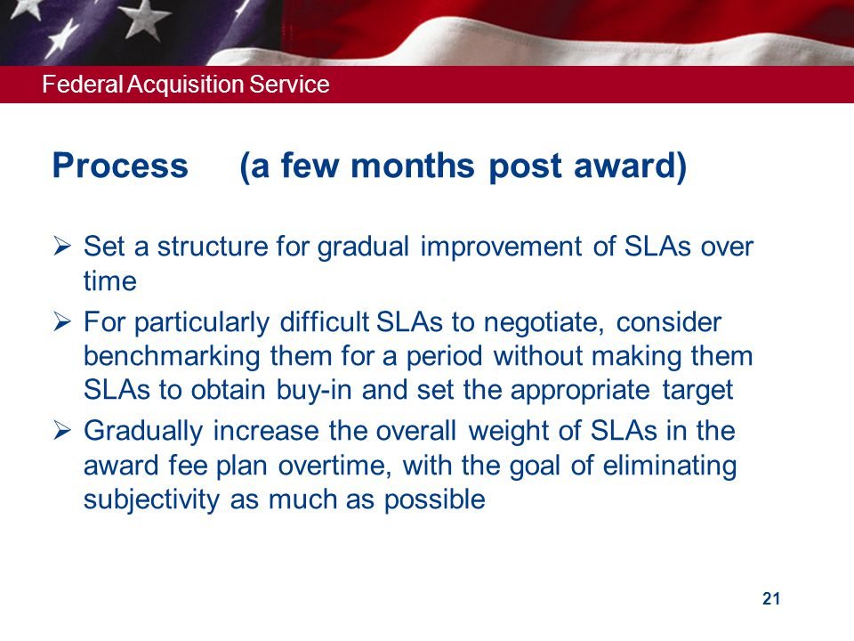 Federal Acquisition Service 21 Process (a few months post award)  Set a structure for gradual improvement of SLAs over time  For particularly difficult SLAs to negotiate, consider benchmarking them for a period without making them SLAs to obtain buy-in and set the appropriate target  Gradually increase the overall weight of SLAs in the award fee plan overtime, with the goal of eliminating subjectivity as much as possible
