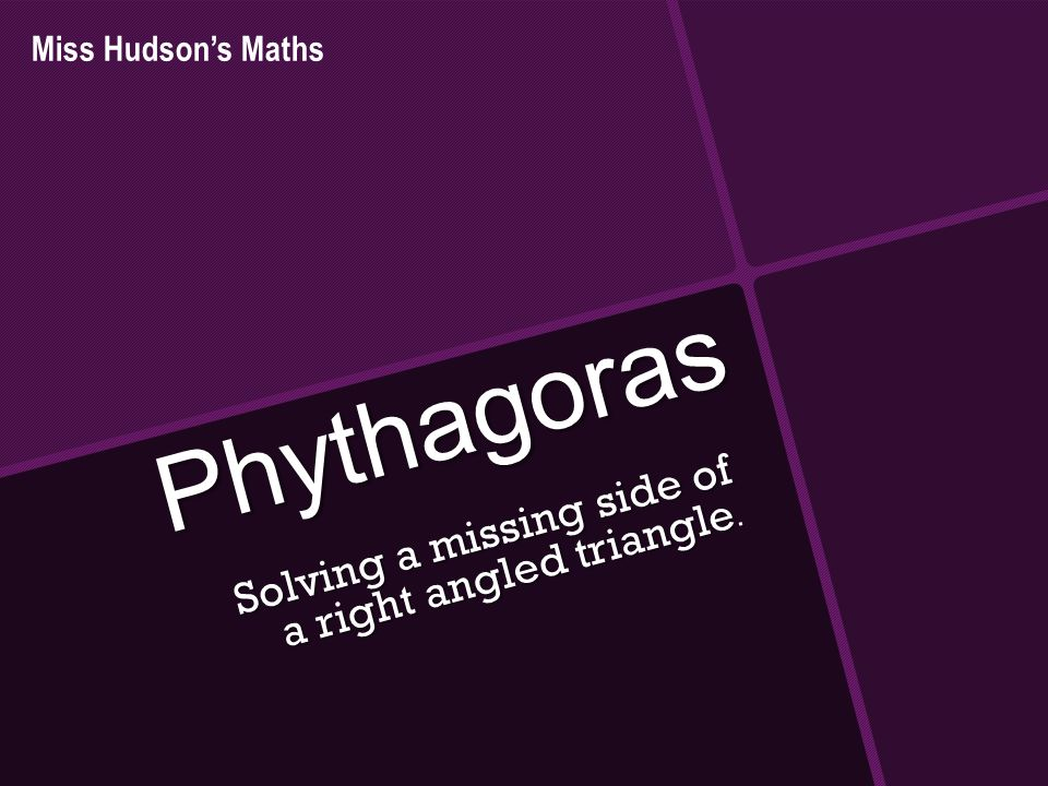 Phythagoras Solving a missing side of a right angled triangle. Miss Hudson's Maths