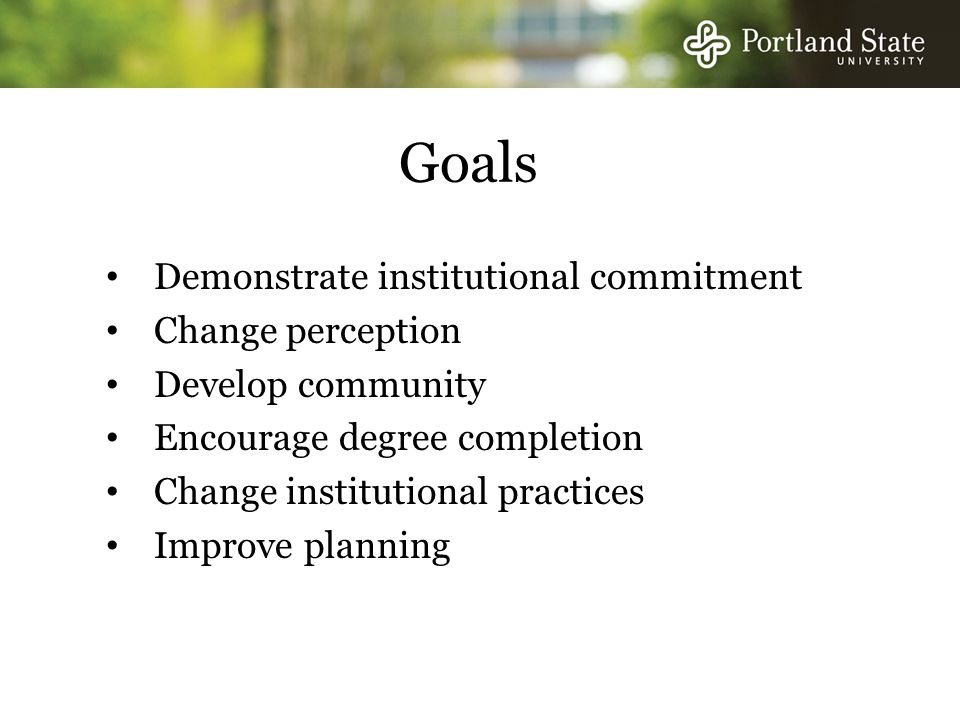 Goals Demonstrate institutional commitment Change perception Develop community Encourage degree completion Change institutional practices Improve planning