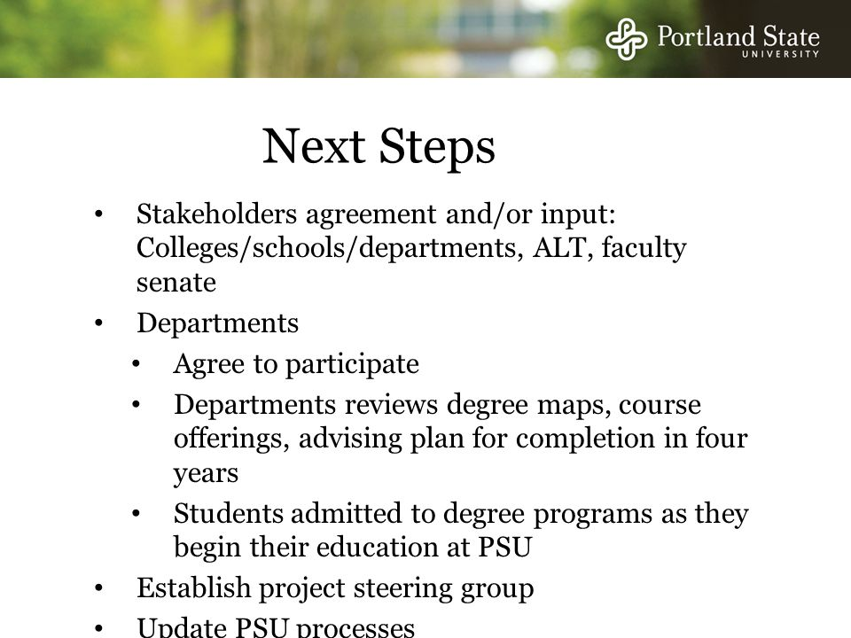 Next Steps Stakeholders agreement and/or input: Colleges/schools/departments, ALT, faculty senate Departments Agree to participate Departments reviews degree maps, course offerings, advising plan for completion in four years Students admitted to degree programs as they begin their education at PSU Establish project steering group Update PSU processes
