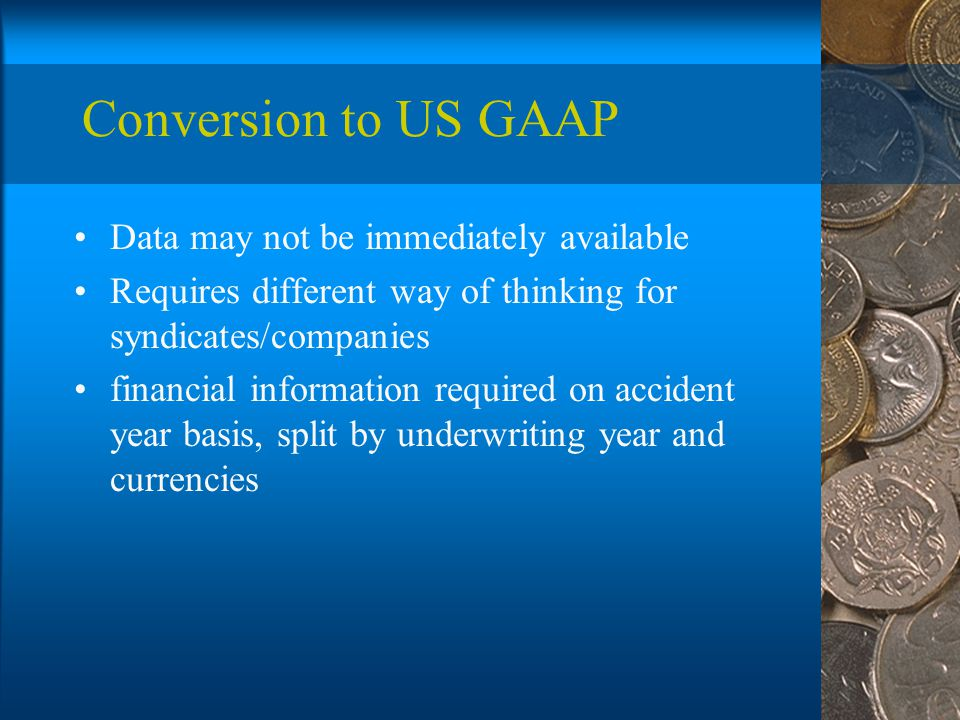 Conversion to US GAAP Data may not be immediately available Requires different way of thinking for syndicates/companies financial information required on accident year basis, split by underwriting year and currencies