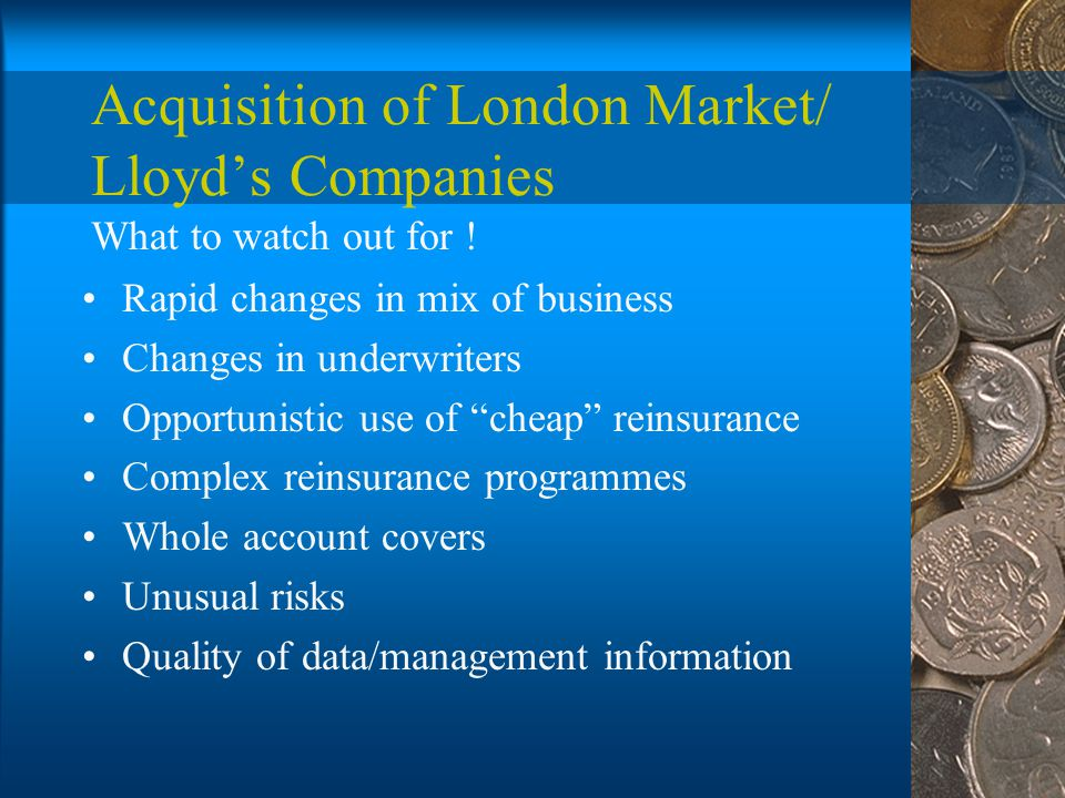 Acquisition of London Market/ Lloyd's Companies Rapid changes in mix of business Changes in underwriters Opportunistic use of cheap reinsurance Complex reinsurance programmes Whole account covers Unusual risks Quality of data/management information What to watch out for !
