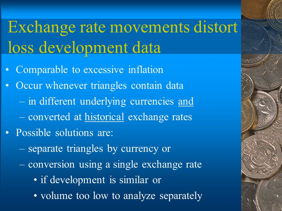Exchange rate movements distort loss development data Comparable to excessive inflation Occur whenever triangles contain data –in different underlying currencies and –converted at historical exchange rates Possible solutions are: –separate triangles by currency or –conversion using a single exchange rate if development is similar or volume too low to analyze separately