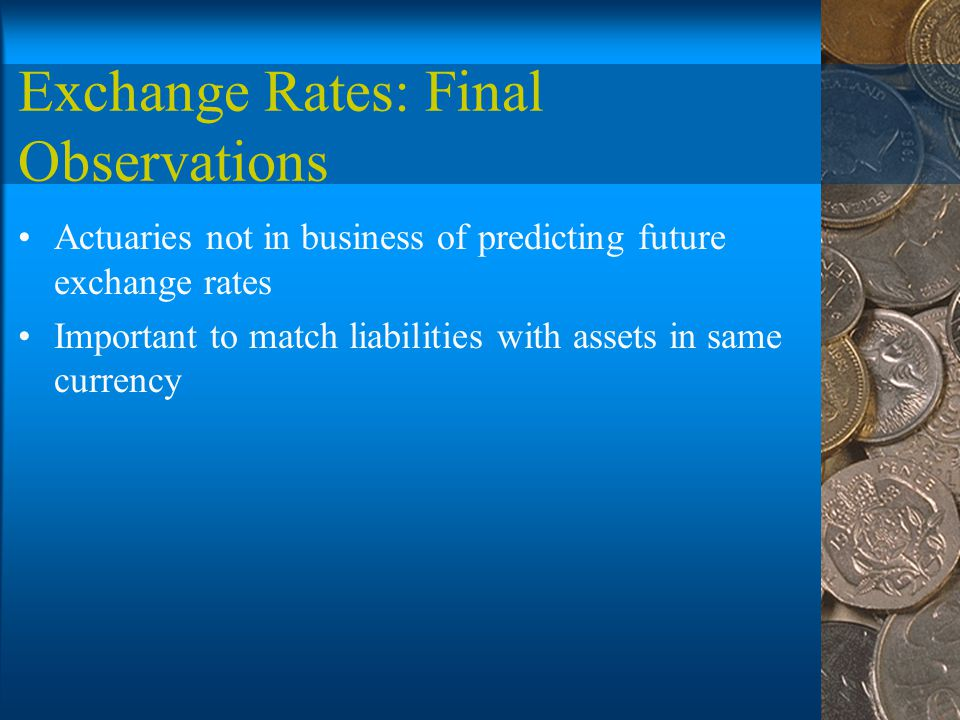 Exchange Rates: Final Observations Actuaries not in business of predicting future exchange rates Important to match liabilities with assets in same currency