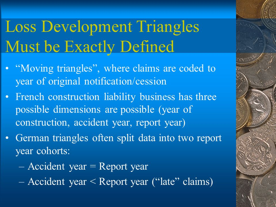 Loss Development Triangles Must be Exactly Defined Moving triangles , where claims are coded to year of original notification/cession French construction liability business has three possible dimensions are possible (year of construction, accident year, report year) German triangles often split data into two report year cohorts: –Accident year = Report year –Accident year < Report year ( late claims)