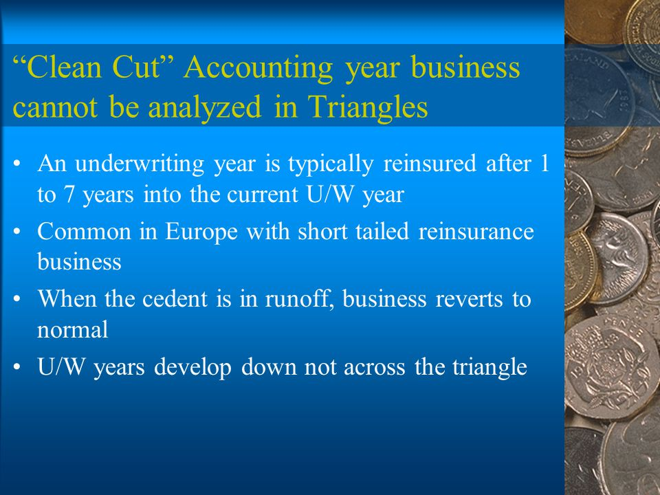 Clean Cut Accounting year business cannot be analyzed in Triangles An underwriting year is typically reinsured after 1 to 7 years into the current U/W year Common in Europe with short tailed reinsurance business When the cedent is in runoff, business reverts to normal U/W years develop down not across the triangle