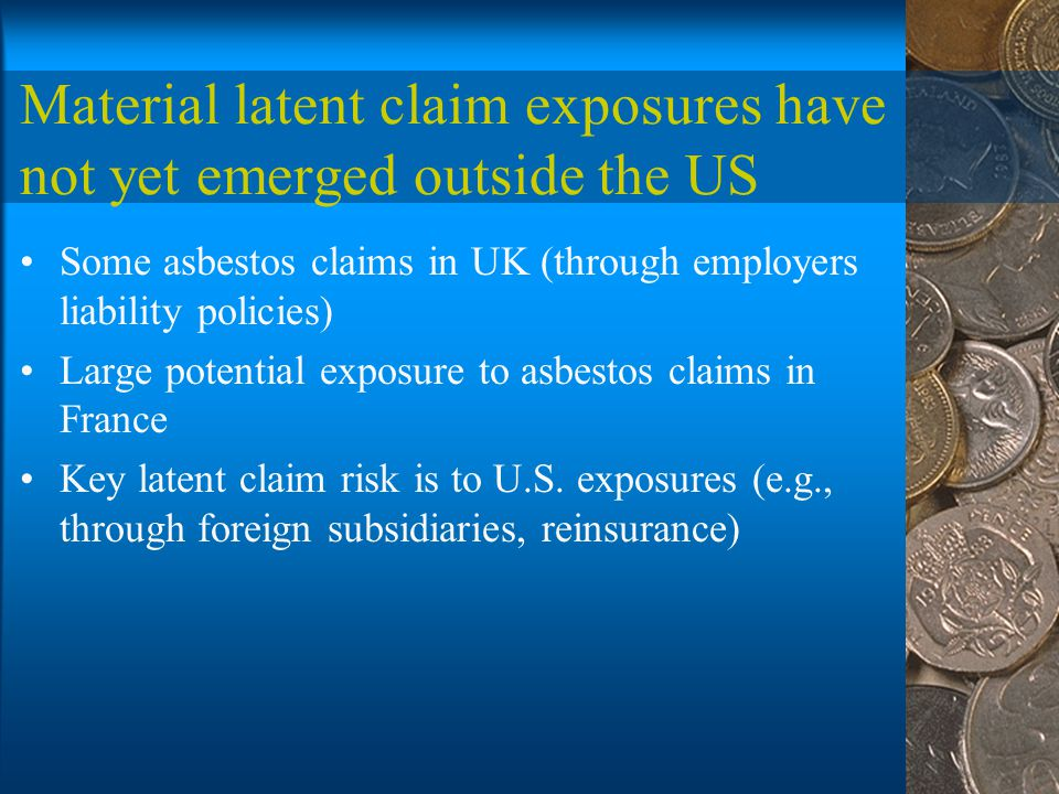 Material latent claim exposures have not yet emerged outside the US Some asbestos claims in UK (through employers liability policies) Large potential exposure to asbestos claims in France Key latent claim risk is to U.S.