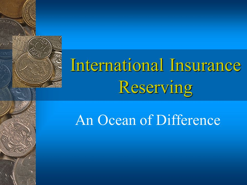International Insurance Reserving An Ocean of Difference