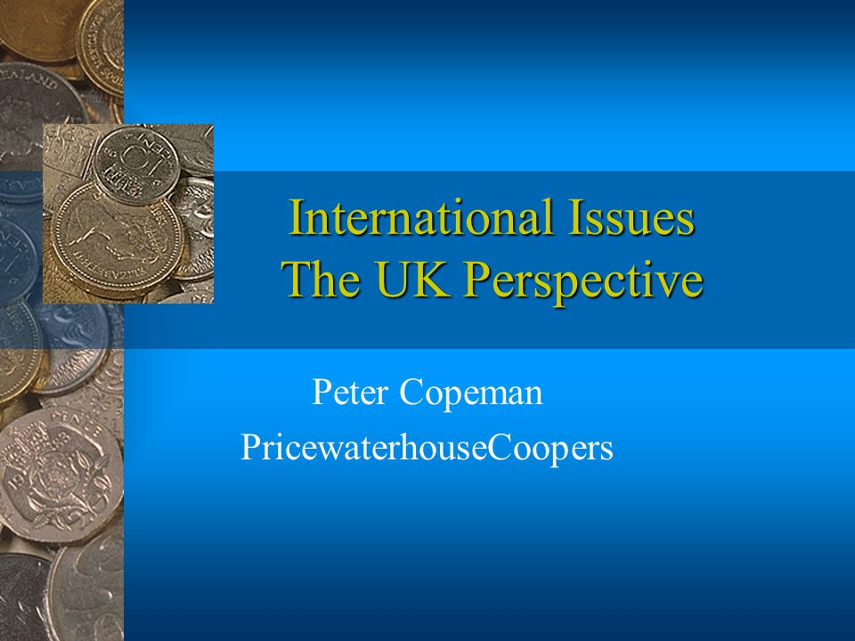 International Issues The UK Perspective Peter Copeman PricewaterhouseCoopers