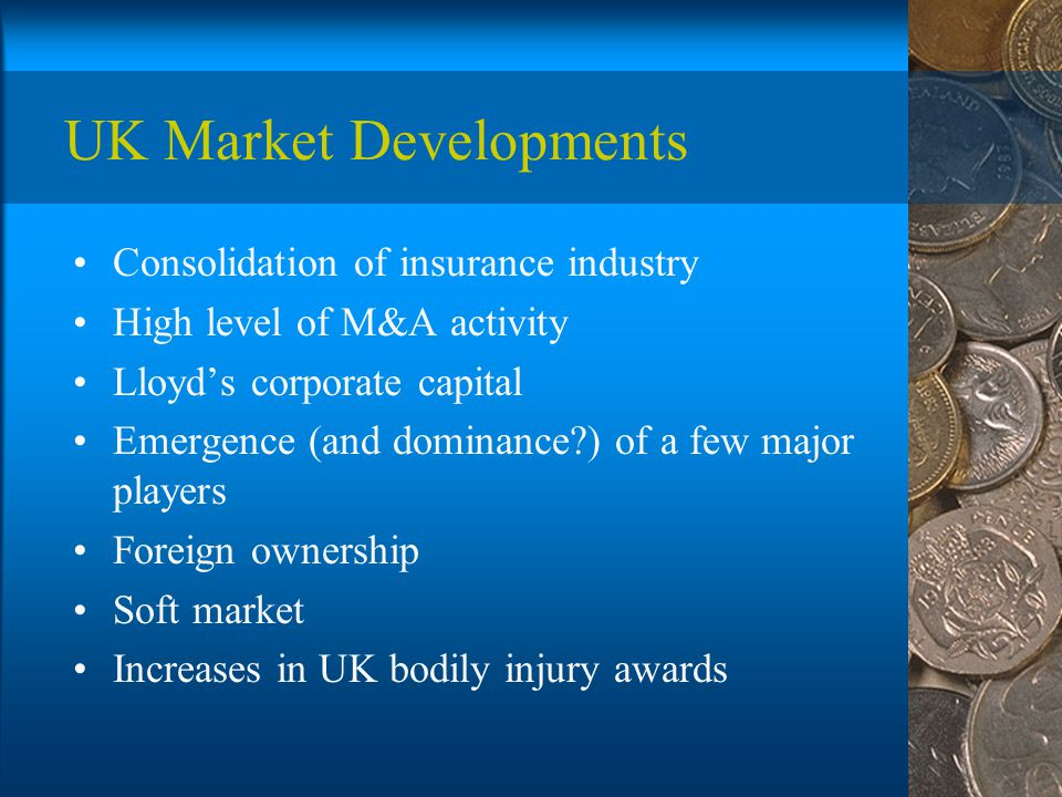 UK Market Developments Consolidation of insurance industry High level of M&A activity Lloyd's corporate capital Emergence (and dominance ) of a few major players Foreign ownership Soft market Increases in UK bodily injury awards