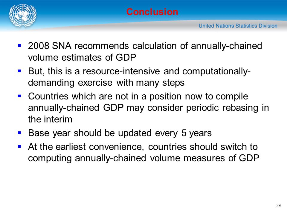 29 Conclusion  2008 SNA recommends calculation of annually-chained volume estimates of GDP  But, this is a resource-intensive and computationally- demanding exercise with many steps  Countries which are not in a position now to compile annually-chained GDP may consider periodic rebasing in the interim  Base year should be updated every 5 years  At the earliest convenience, countries should switch to computing annually-chained volume measures of GDP