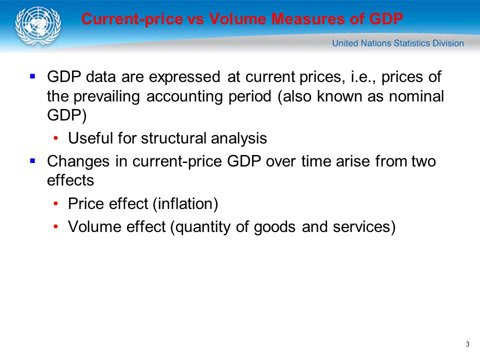3 Current-price vs Volume Measures of GDP  GDP data are expressed at current prices, i.e., prices of the prevailing accounting period (also known as nominal GDP) Useful for structural analysis  Changes in current-price GDP over time arise from two effects Price effect (inflation) Volume effect (quantity of goods and services)