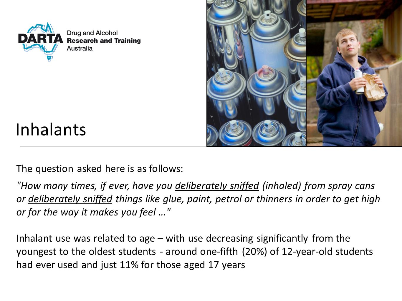 The question asked here is as follows: How many times, if ever, have you deliberately sniffed (inhaled) from spray cans or deliberately sniffed things like glue, paint, petrol or thinners in order to get high or for the way it makes you feel … Inhalant use was related to age – with use decreasing significantly from the youngest to the oldest students - around one-fifth (20%) of 12-year-old students had ever used and just 11% for those aged 17 years Inhalants