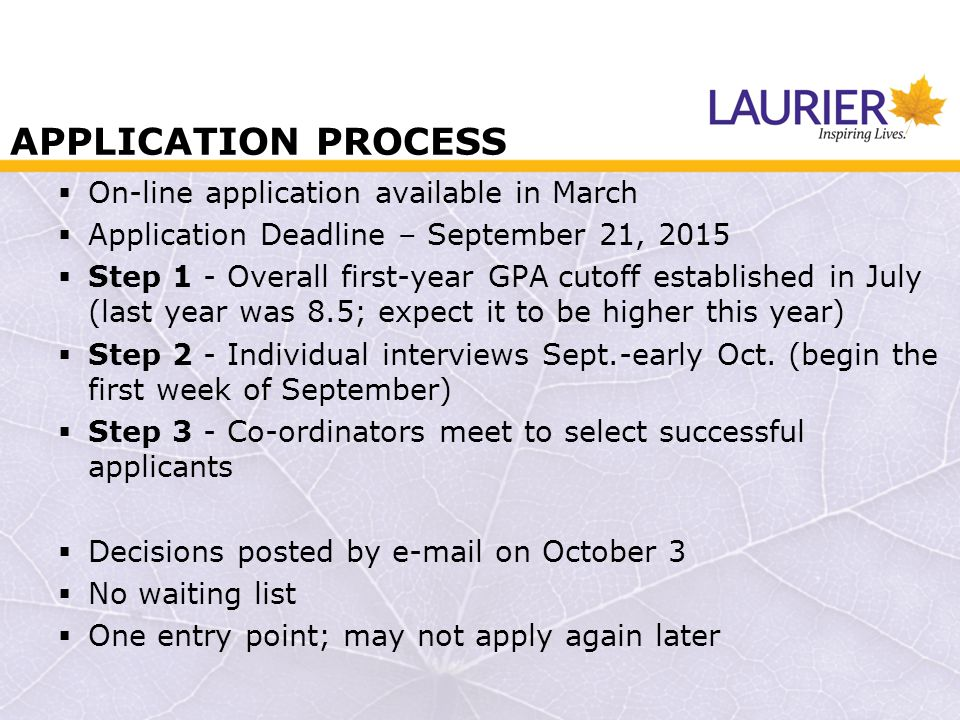 APPLICATION PROCESS  On-line application available in March  Application Deadline – September 21, 2015  Step 1 - Overall first-year GPA cutoff established in July (last year was 8.5; expect it to be higher this year)  Step 2 - Individual interviews Sept.-early Oct.
