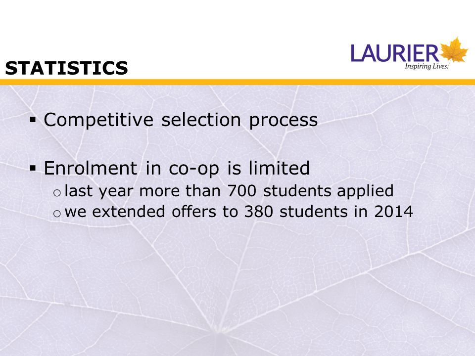STATISTICS  Competitive selection process  Enrolment in co-op is limited o last year more than 700 students applied o we extended offers to 380 students in 2014