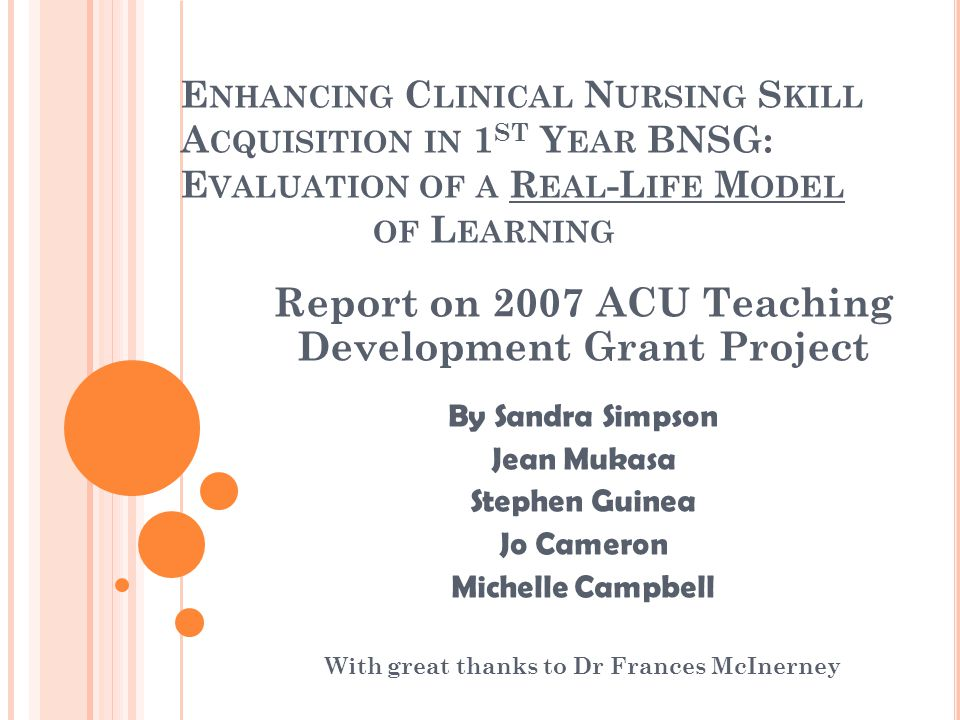 E NHANCING C LINICAL N URSING S KILL A CQUISITION IN 1 ST Y EAR BNSG: E VALUATION OF A R EAL -L IFE M ODEL OF L EARNING Report on 2007 ACU Teaching Development Grant Project By Sandra Simpson Jean Mukasa Stephen Guinea Jo Cameron Michelle Campbell With great thanks to Dr Frances McInerney
