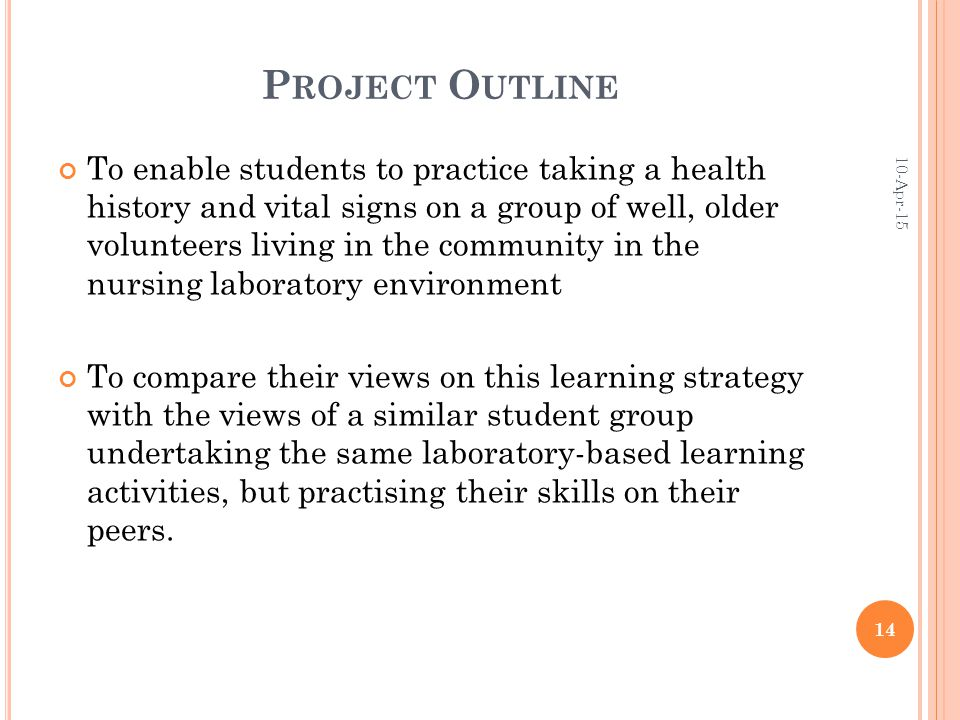 P ROJECT O UTLINE To enable students to practice taking a health history and vital signs on a group of well, older volunteers living in the community in the nursing laboratory environment To compare their views on this learning strategy with the views of a similar student group undertaking the same laboratory-based learning activities, but practising their skills on their peers.