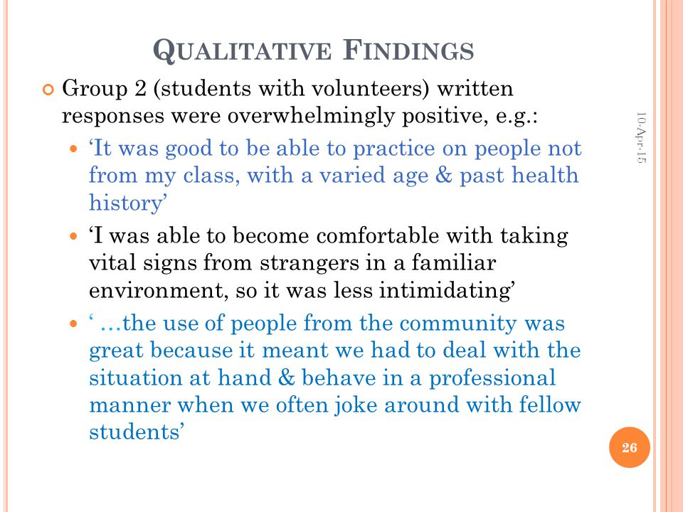 Q UALITATIVE F INDINGS Group 2 (students with volunteers) written responses were overwhelmingly positive, e.g.: 'It was good to be able to practice on people not from my class, with a varied age & past health history' 'I was able to become comfortable with taking vital signs from strangers in a familiar environment, so it was less intimidating' ' …the use of people from the community was great because it meant we had to deal with the situation at hand & behave in a professional manner when we often joke around with fellow students' 10-Apr-15 26