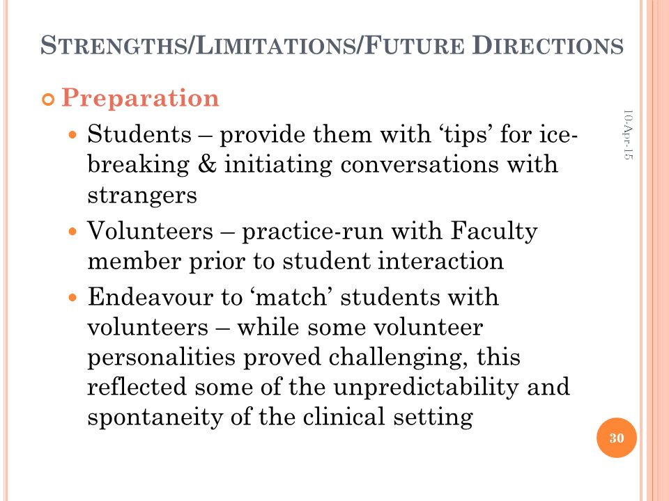 S TRENGTHS /L IMITATIONS /F UTURE D IRECTIONS Preparation Students – provide them with 'tips' for ice- breaking & initiating conversations with strangers Volunteers – practice-run with Faculty member prior to student interaction Endeavour to 'match' students with volunteers – while some volunteer personalities proved challenging, this reflected some of the unpredictability and spontaneity of the clinical setting 10-Apr-15 30