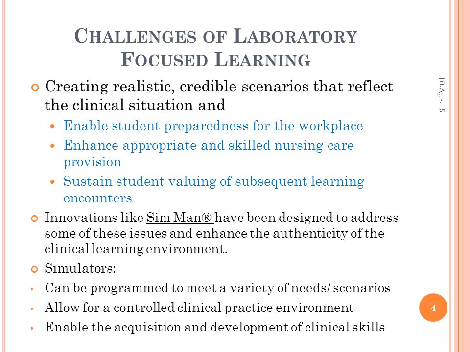 C HALLENGES OF L ABORATORY F OCUSED L EARNING Creating realistic, credible scenarios that reflect the clinical situation and Enable student preparedness for the workplace Enhance appropriate and skilled nursing care provision Sustain student valuing of subsequent learning encounters Innovations like Sim Man® have been designed to address some of these issues and enhance the authenticity of the clinical learning environment.