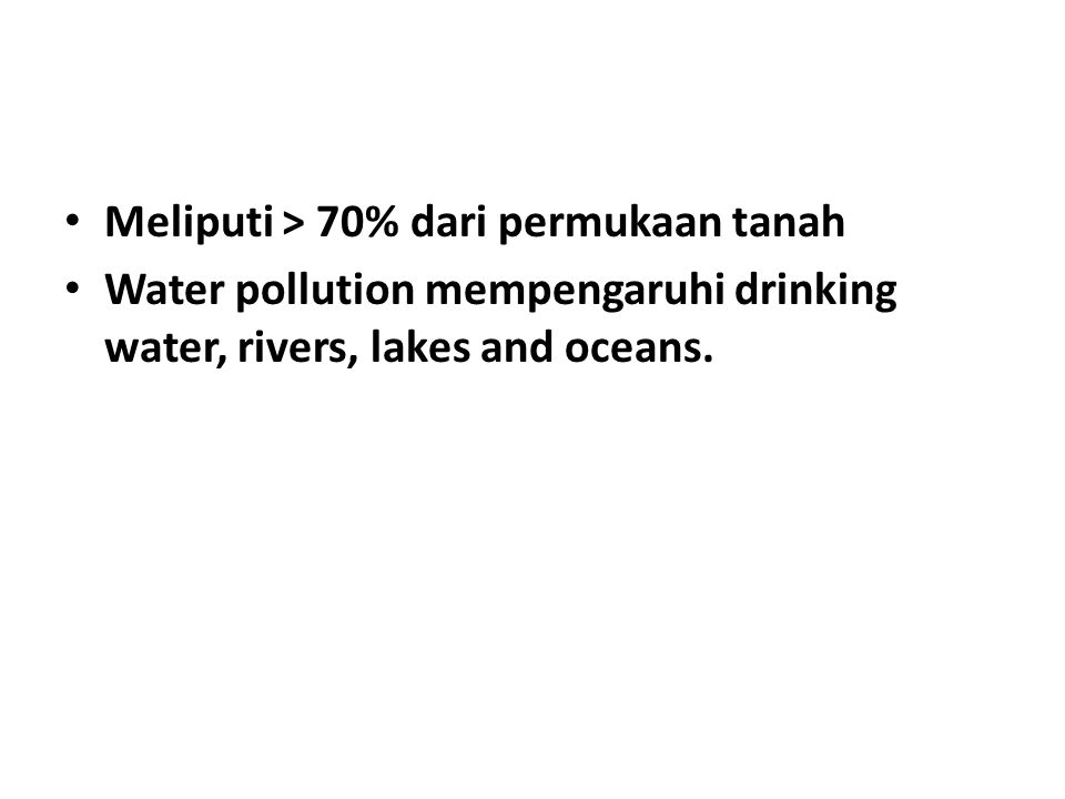 Meliputi > 70% dari permukaan tanah Water pollution mempengaruhi drinking water, rivers, lakes and oceans.