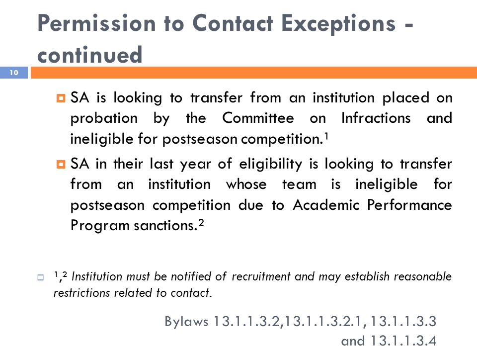 Permission to Contact Exceptions - continued Bylaws 13.1.1.3.2,13.1.1.3.2.1, 13.1.1.3.3 and 13.1.1.3.4 10  SA is looking to transfer from an institution placed on probation by the Committee on Infractions and ineligible for postseason competition.¹  SA in their last year of eligibility is looking to transfer from an institution whose team is ineligible for postseason competition due to Academic Performance Program sanctions.²  ¹,² Institution must be notified of recruitment and may establish reasonable restrictions related to contact.