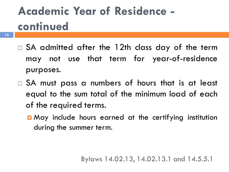 Academic Year of Residence - continued Bylaws 14.02.13, 14.02.13.1 and 14.5.5.1 12  SA admitted after the 12th class day of the term may not use that term for year-of-residence purposes.