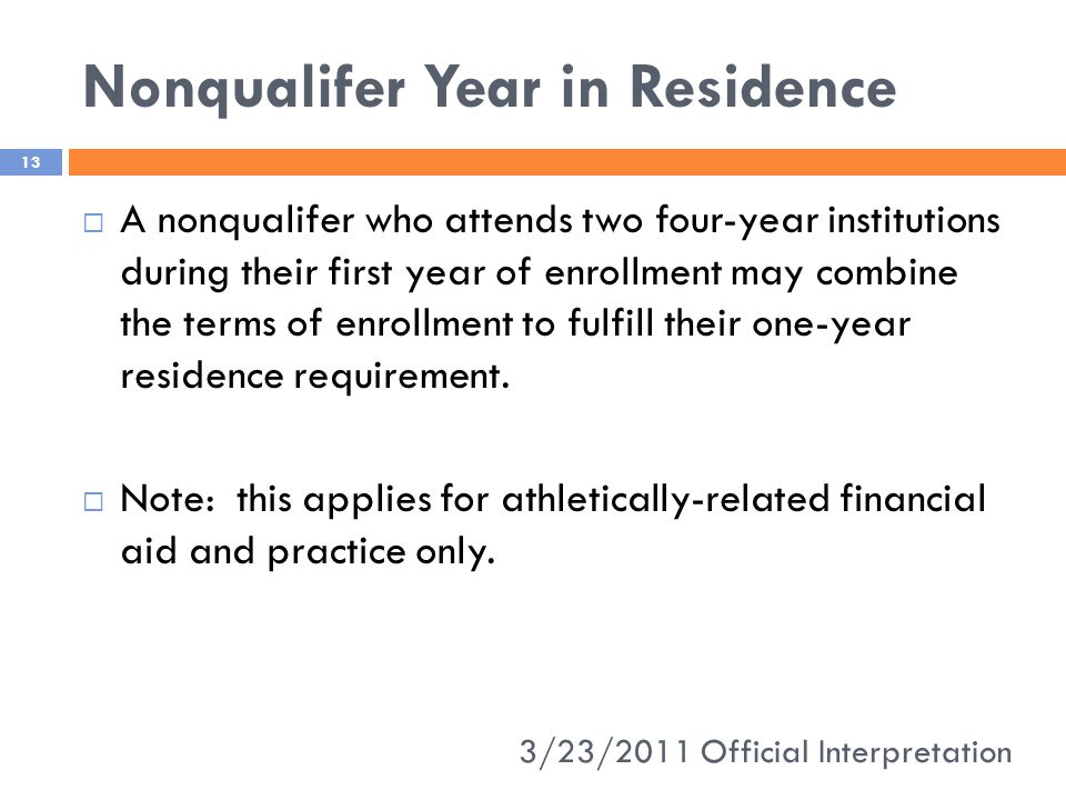 Nonqualifer Year in Residence 3/23/2011 Official Interpretation 13  A nonqualifer who attends two four-year institutions during their first year of enrollment may combine the terms of enrollment to fulfill their one-year residence requirement.