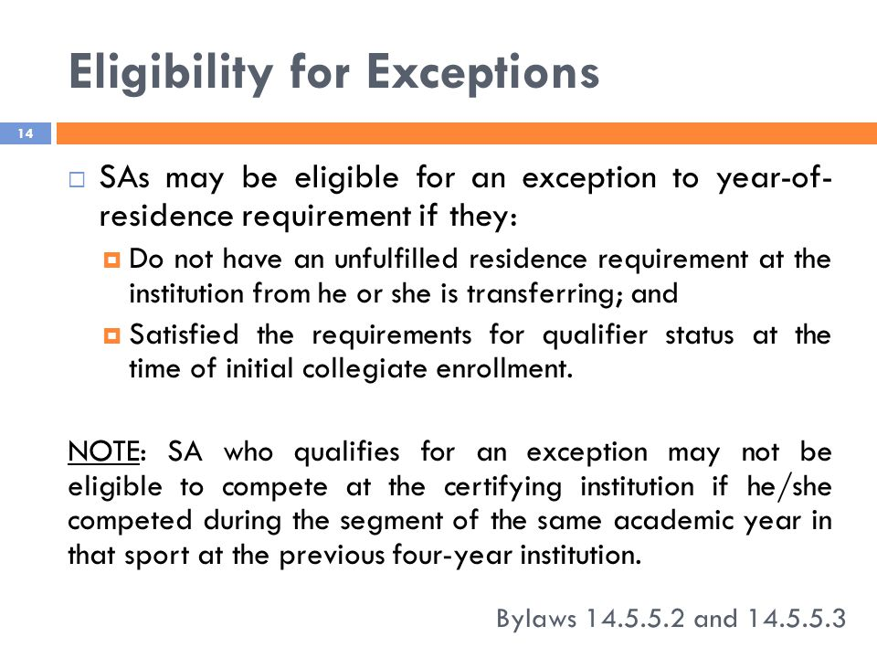 Eligibility for Exceptions Bylaws 14.5.5.2 and 14.5.5.3 14  SAs may be eligible for an exception to year-of- residence requirement if they:  Do not have an unfulfilled residence requirement at the institution from he or she is transferring; and  Satisfied the requirements for qualifier status at the time of initial collegiate enrollment.