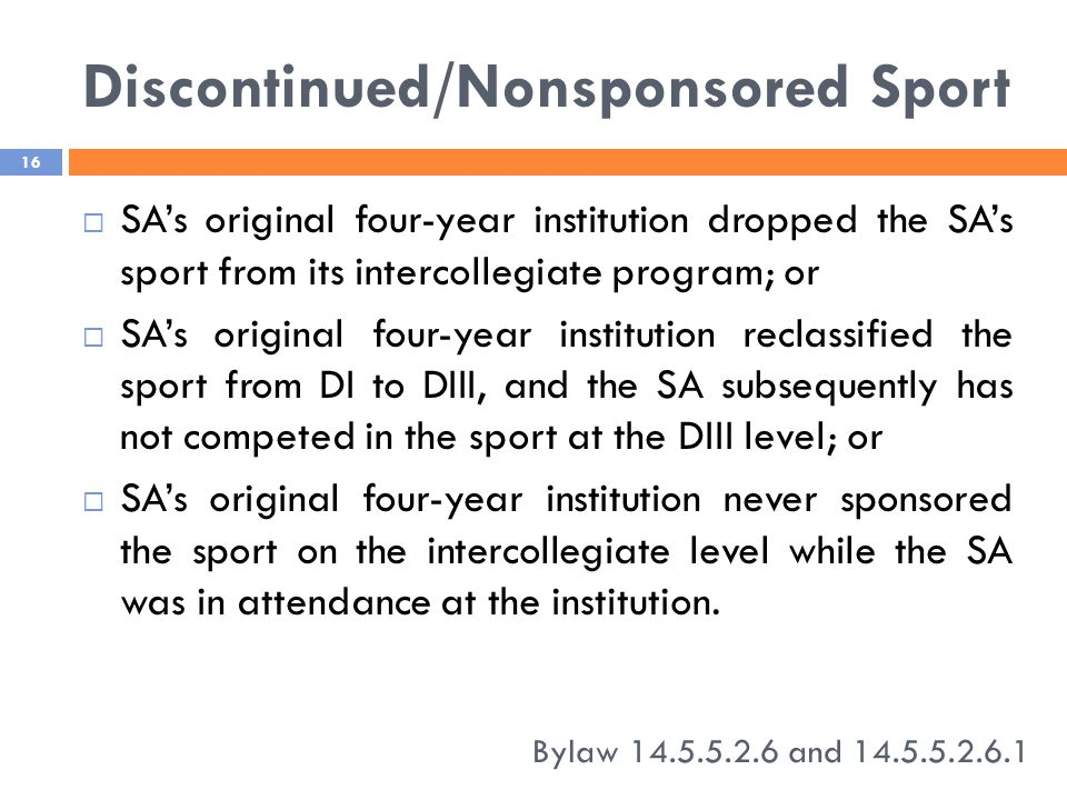 Discontinued/Nonsponsored Sport Bylaw 14.5.5.2.6 and 14.5.5.2.6.1 16  SA's original four-year institution dropped the SA's sport from its intercollegiate program; or  SA's original four-year institution reclassified the sport from DI to DIII, and the SA subsequently has not competed in the sport at the DIII level; or  SA's original four-year institution never sponsored the sport on the intercollegiate level while the SA was in attendance at the institution.