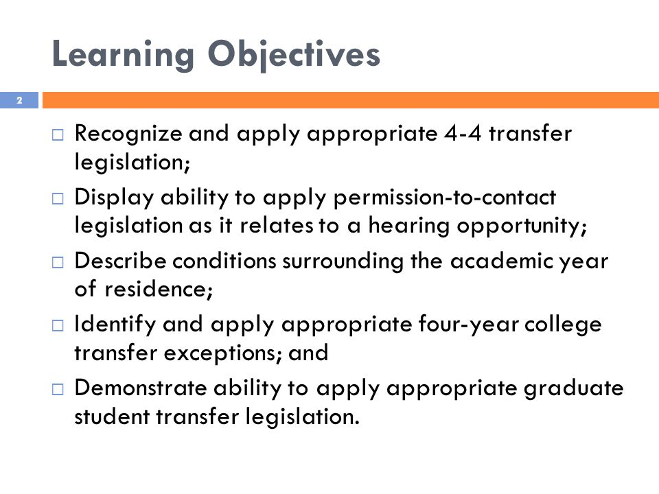 Learning Objectives 2  Recognize and apply appropriate 4-4 transfer legislation;  Display ability to apply permission-to-contact legislation as it relates to a hearing opportunity;  Describe conditions surrounding the academic year of residence;  Identify and apply appropriate four-year college transfer exceptions; and  Demonstrate ability to apply appropriate graduate student transfer legislation.