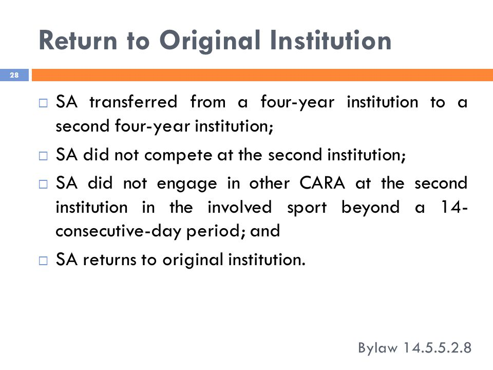 Return to Original Institution Bylaw 14.5.5.2.8 28  SA transferred from a four-year institution to a second four-year institution;  SA did not compete at the second institution;  SA did not engage in other CARA at the second institution in the involved sport beyond a 14- consecutive-day period; and  SA returns to original institution.