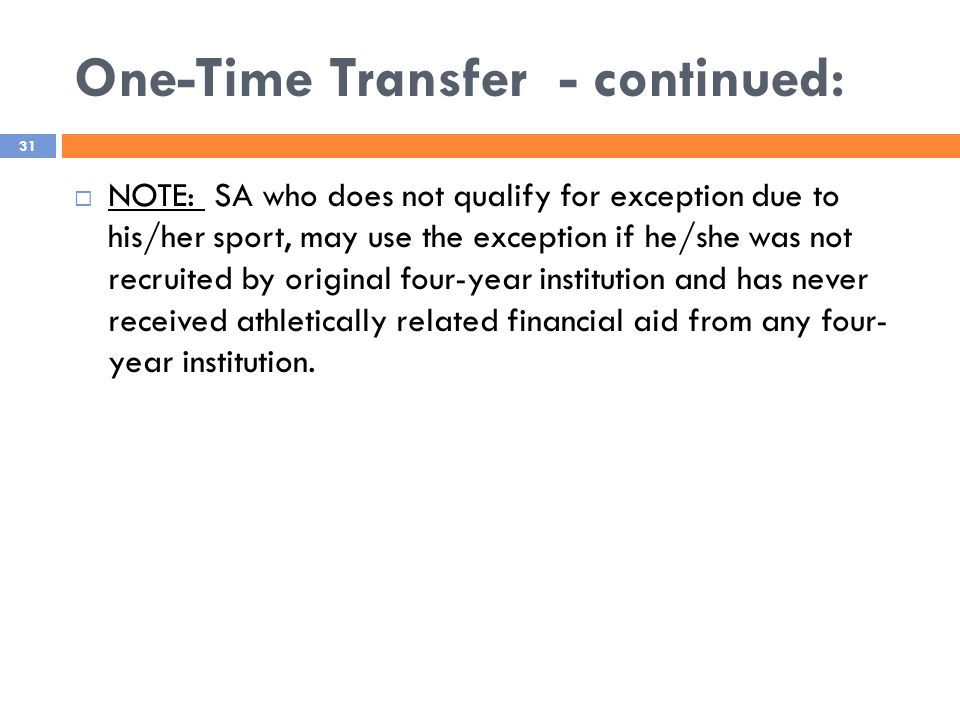 One-Time Transfer - continued: 31  NOTE: SA who does not qualify for exception due to his/her sport, may use the exception if he/she was not recruited by original four-year institution and has never received athletically related financial aid from any four- year institution.