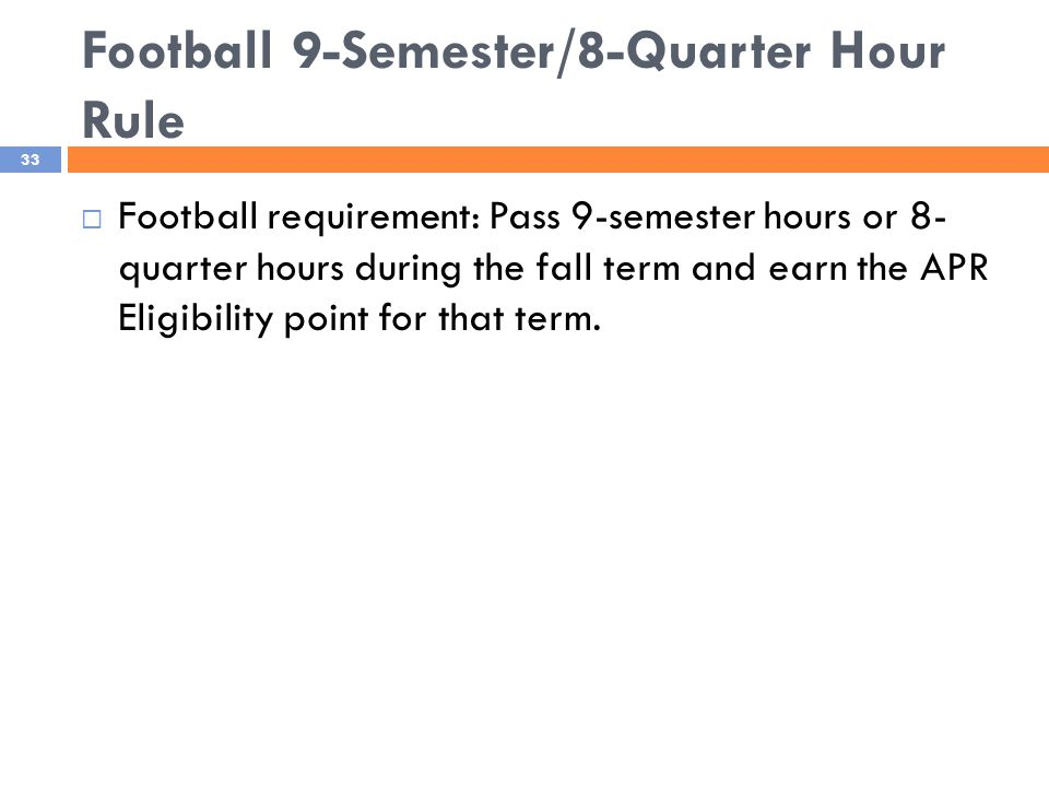 Football 9-Semester/8-Quarter Hour Rule 33  Football requirement: Pass 9-semester hours or 8- quarter hours during the fall term and earn the APR Eligibility point for that term.
