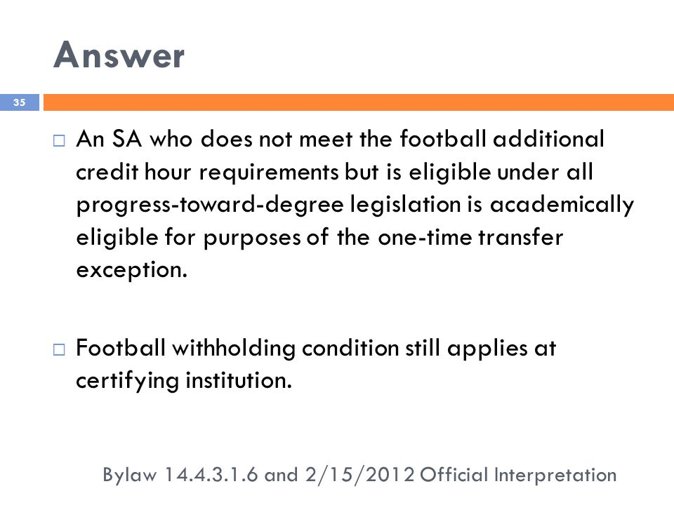 Answer Bylaw 14.4.3.1.6 and 2/15/2012 Official Interpretation 35  An SA who does not meet the football additional credit hour requirements but is eligible under all progress-toward-degree legislation is academically eligible for purposes of the one-time transfer exception.