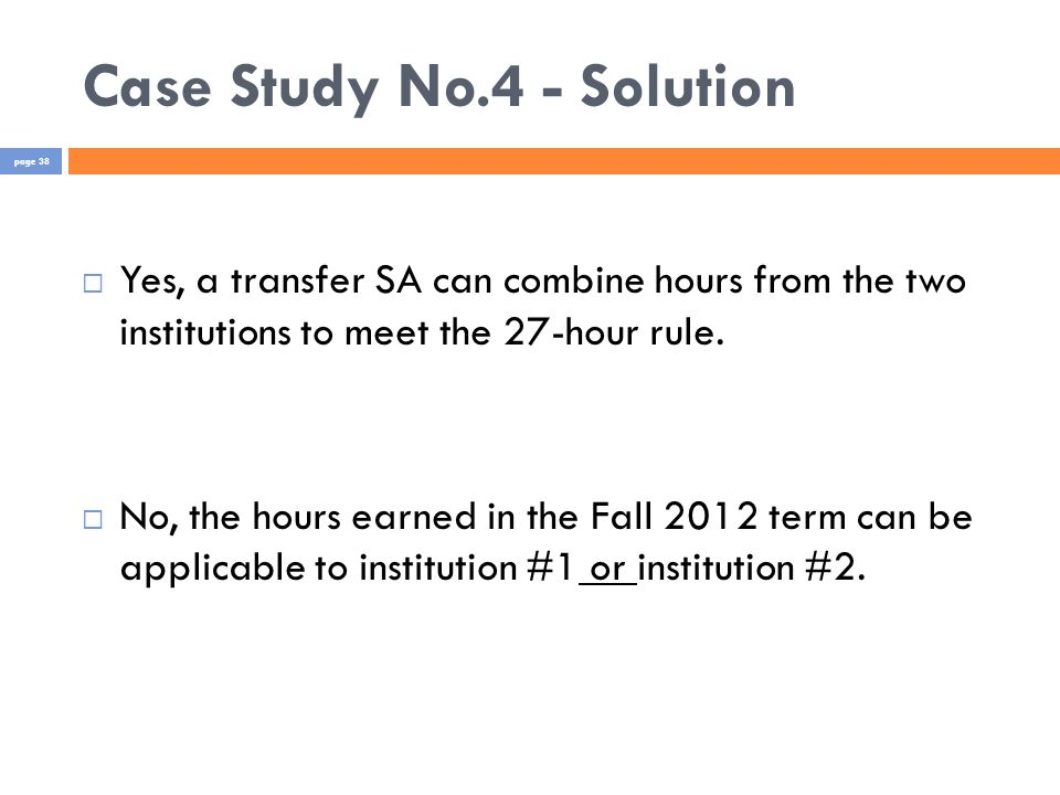 Case Study No.4 - Solution  Yes, a transfer SA can combine hours from the two institutions to meet the 27-hour rule.