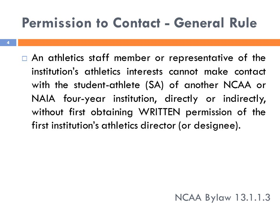 Permission to Contact - General Rule  An athletics staff member or representative of the institution's athletics interests cannot make contact with the student-athlete (SA) of another NCAA or NAIA four-year institution, directly or indirectly, without first obtaining WRITTEN permission of the first institution's athletics director (or designee).