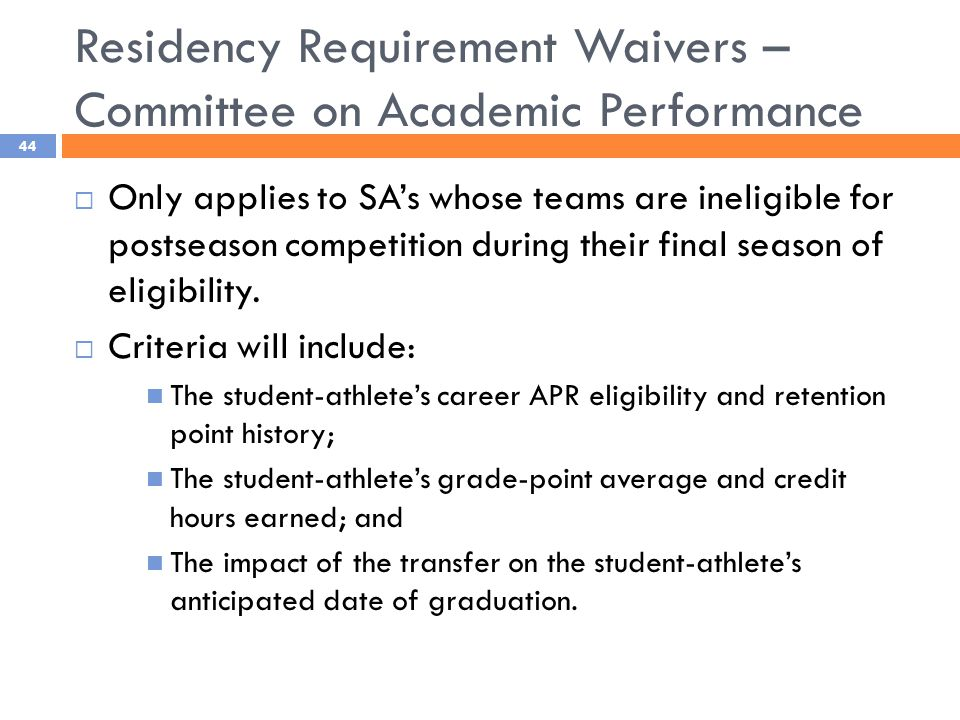 Residency Requirement Waivers – Committee on Academic Performance 44  Only applies to SA's whose teams are ineligible for postseason competition during their final season of eligibility.