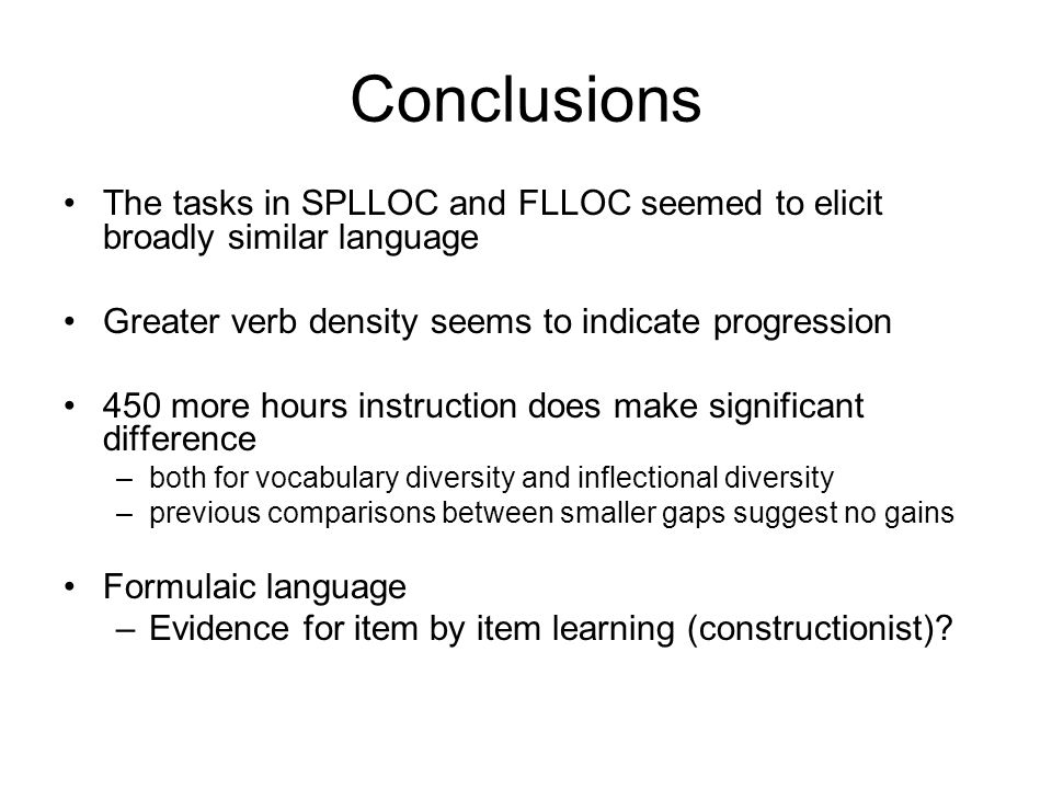 Conclusions The tasks in SPLLOC and FLLOC seemed to elicit broadly similar language Greater verb density seems to indicate progression 450 more hours instruction does make significant difference –both for vocabulary diversity and inflectional diversity –previous comparisons between smaller gaps suggest no gains Formulaic language –Evidence for item by item learning (constructionist)