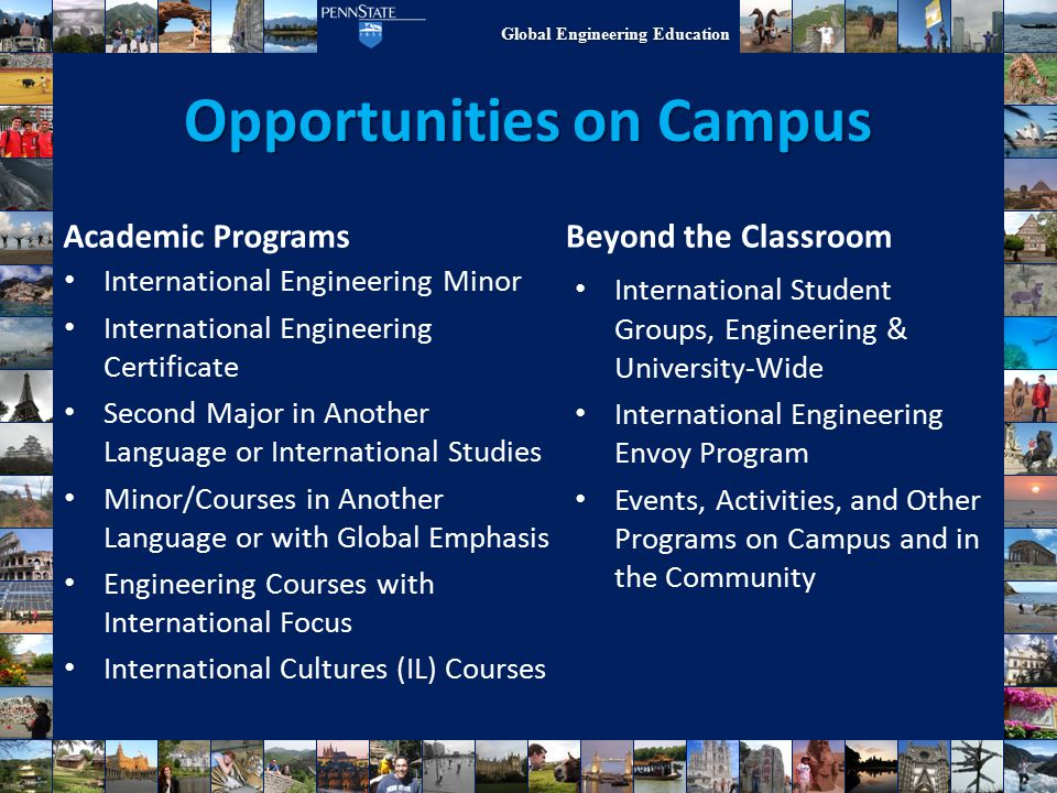 Global Engineering Education Opportunities on Campus Academic Programs International Student Groups, Engineering & University-Wide International Engineering Envoy Program Events, Activities, and Other Programs on Campus and in the Community Beyond the Classroom International Engineering Minor International Engineering Certificate Second Major in Another Language or International Studies Minor/Courses in Another Language or with Global Emphasis Engineering Courses with International Focus International Cultures (IL) Courses