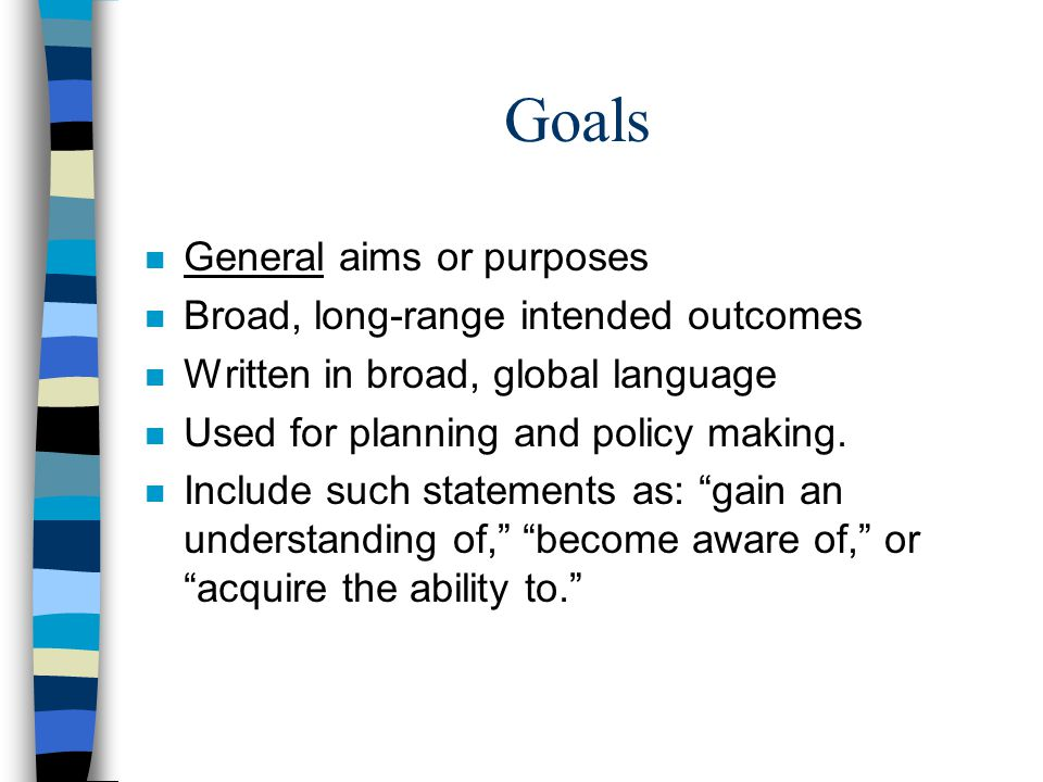 Goals n General aims or purposes n Broad, long-range intended outcomes n Written in broad, global language n Used for planning and policy making.