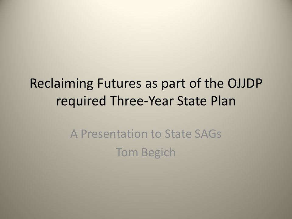 Reclaiming Futures as part of the OJJDP required Three-Year State Plan A Presentation to State SAGs Tom Begich