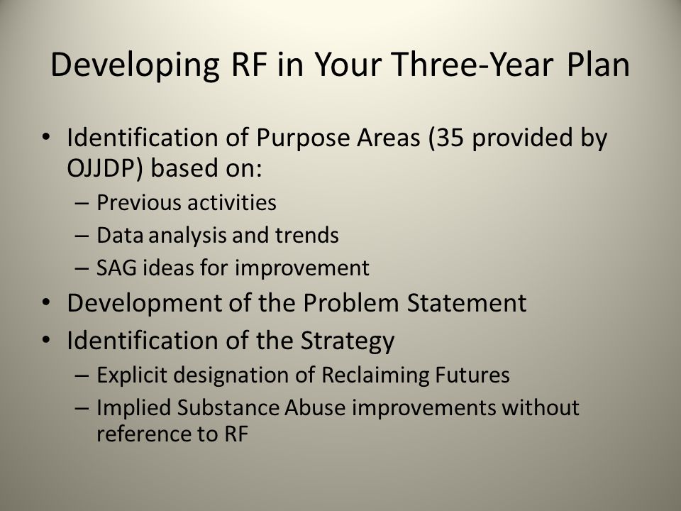 Developing RF in Your Three-Year Plan Identification of Purpose Areas (35 provided by OJJDP) based on: – Previous activities – Data analysis and trends – SAG ideas for improvement Development of the Problem Statement Identification of the Strategy – Explicit designation of Reclaiming Futures – Implied Substance Abuse improvements without reference to RF
