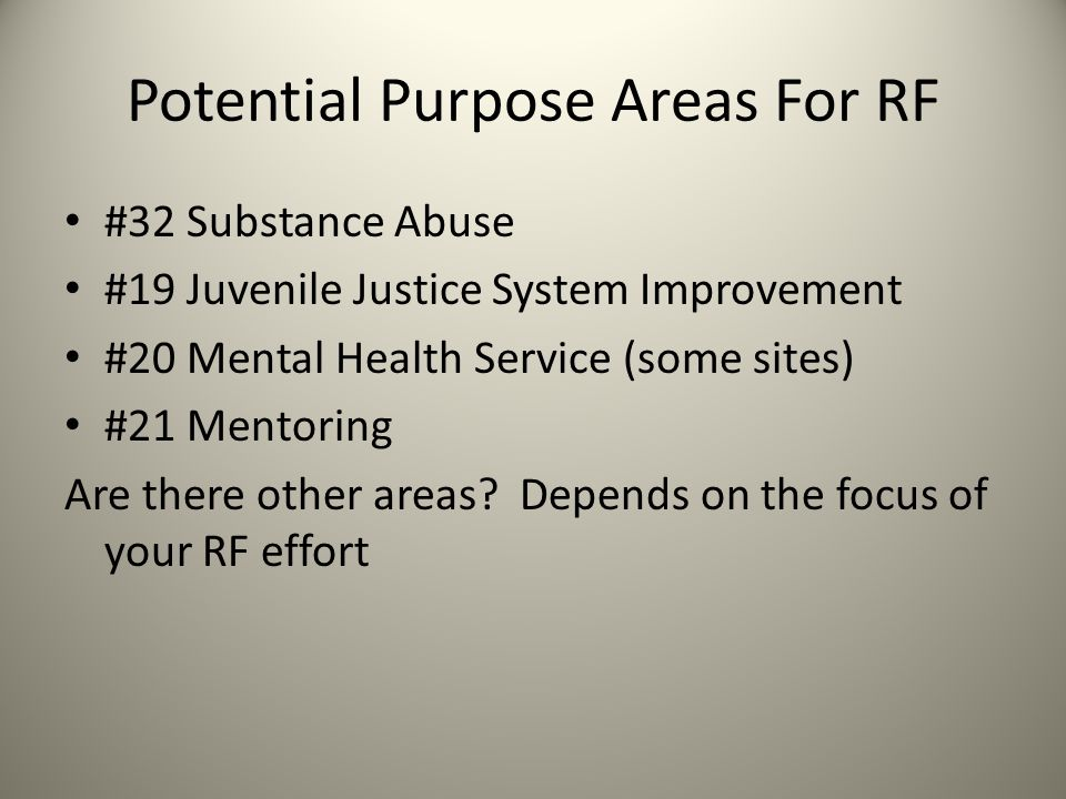 Potential Purpose Areas For RF #32 Substance Abuse #19 Juvenile Justice System Improvement #20 Mental Health Service (some sites) #21 Mentoring Are there other areas.