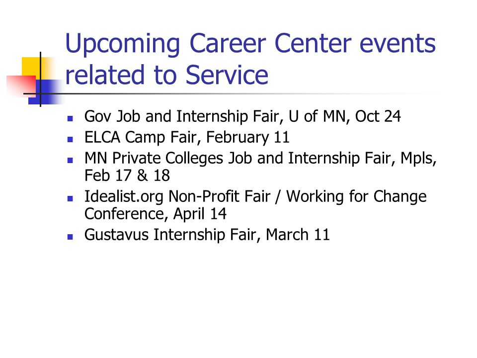 Upcoming Career Center events related to Service Gov Job and Internship Fair, U of MN, Oct 24 ELCA Camp Fair, February 11 MN Private Colleges Job and Internship Fair, Mpls, Feb 17 & 18 Idealist.org Non-Profit Fair / Working for Change Conference, April 14 Gustavus Internship Fair, March 11