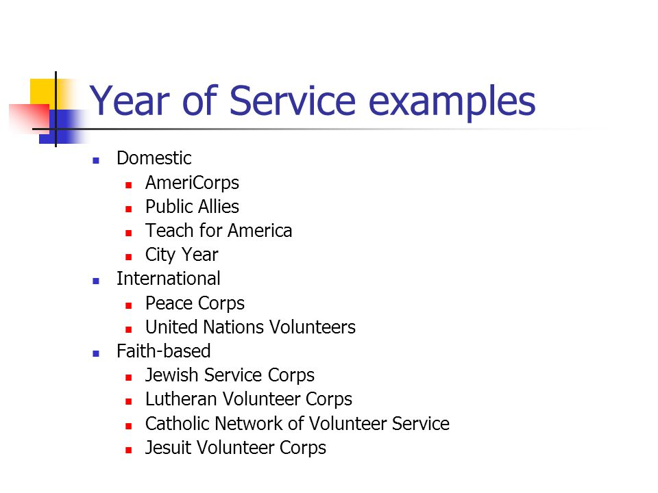 Year of Service examples Domestic AmeriCorps Public Allies Teach for America City Year International Peace Corps United Nations Volunteers Faith-based Jewish Service Corps Lutheran Volunteer Corps Catholic Network of Volunteer Service Jesuit Volunteer Corps