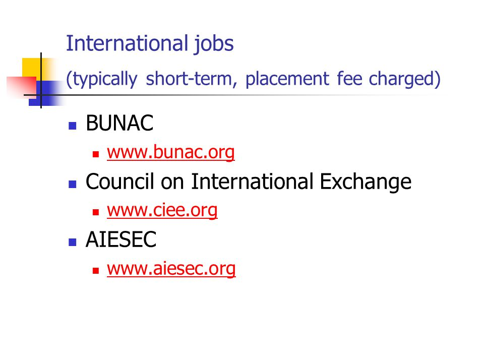 International jobs (typically short-term, placement fee charged) BUNAC www.bunac.org Council on International Exchange www.ciee.org AIESEC www.aiesec.org