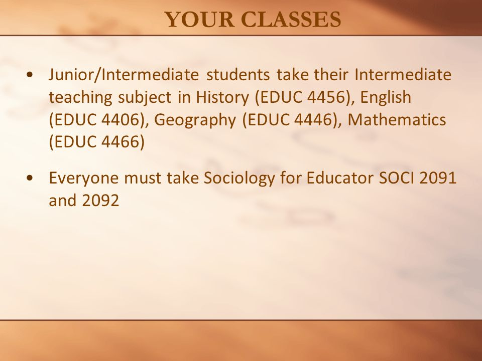 Junior/Intermediate students take their Intermediate teaching subject in History (EDUC 4456), English (EDUC 4406), Geography (EDUC 4446), Mathematics (EDUC 4466) Everyone must take Sociology for Educator SOCI 2091 and 2092 YOUR CLASSES