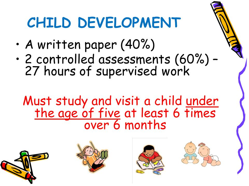 A written paper (40%) 2 controlled assessments (60%) – 27 hours of supervised work Must study and visit a child under the age of five at least 6 times over 6 months CHILD DEVELOPMENT