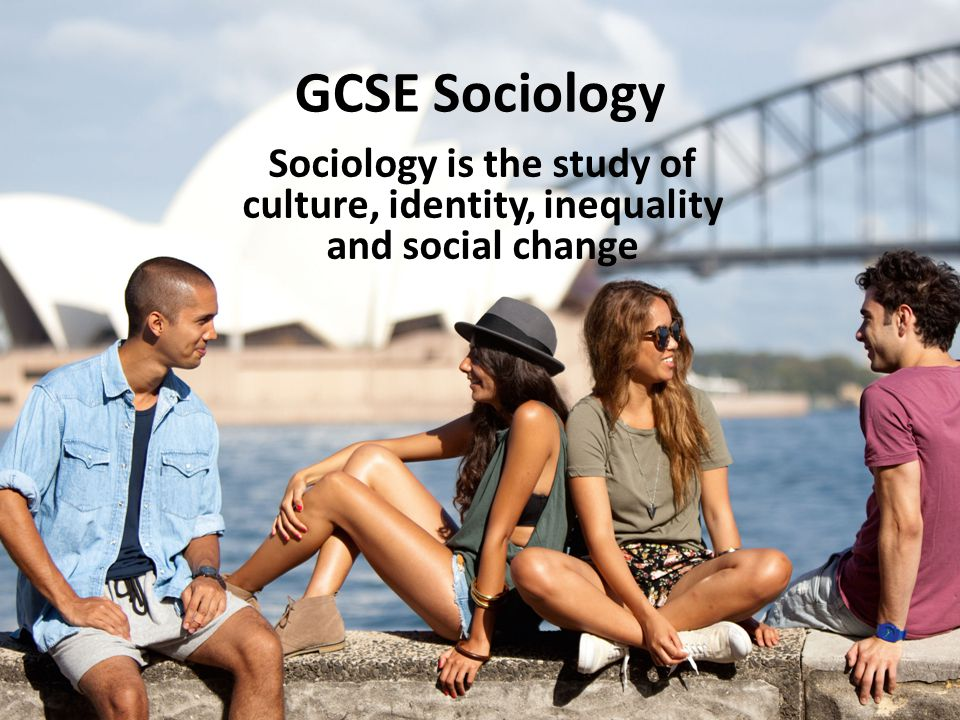 GCSE Sociology Sociology is the study of culture, identity, inequality and social change